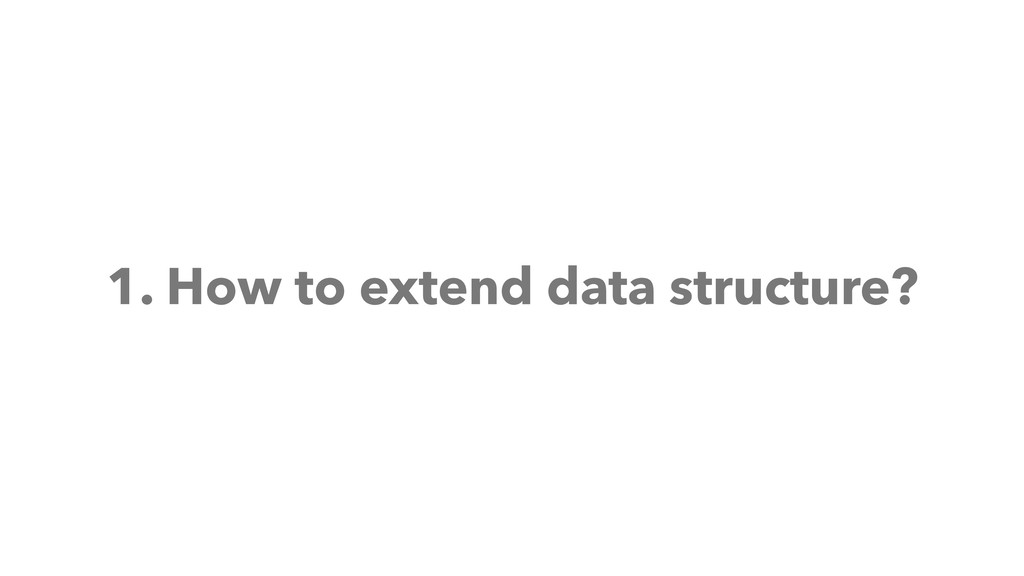 1. How to extend data structure?