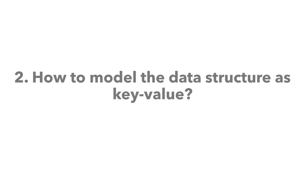 2. How to model the data structure as key-value?