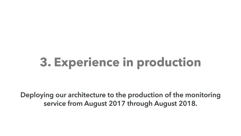 3. Experience in production Deploying our archi...