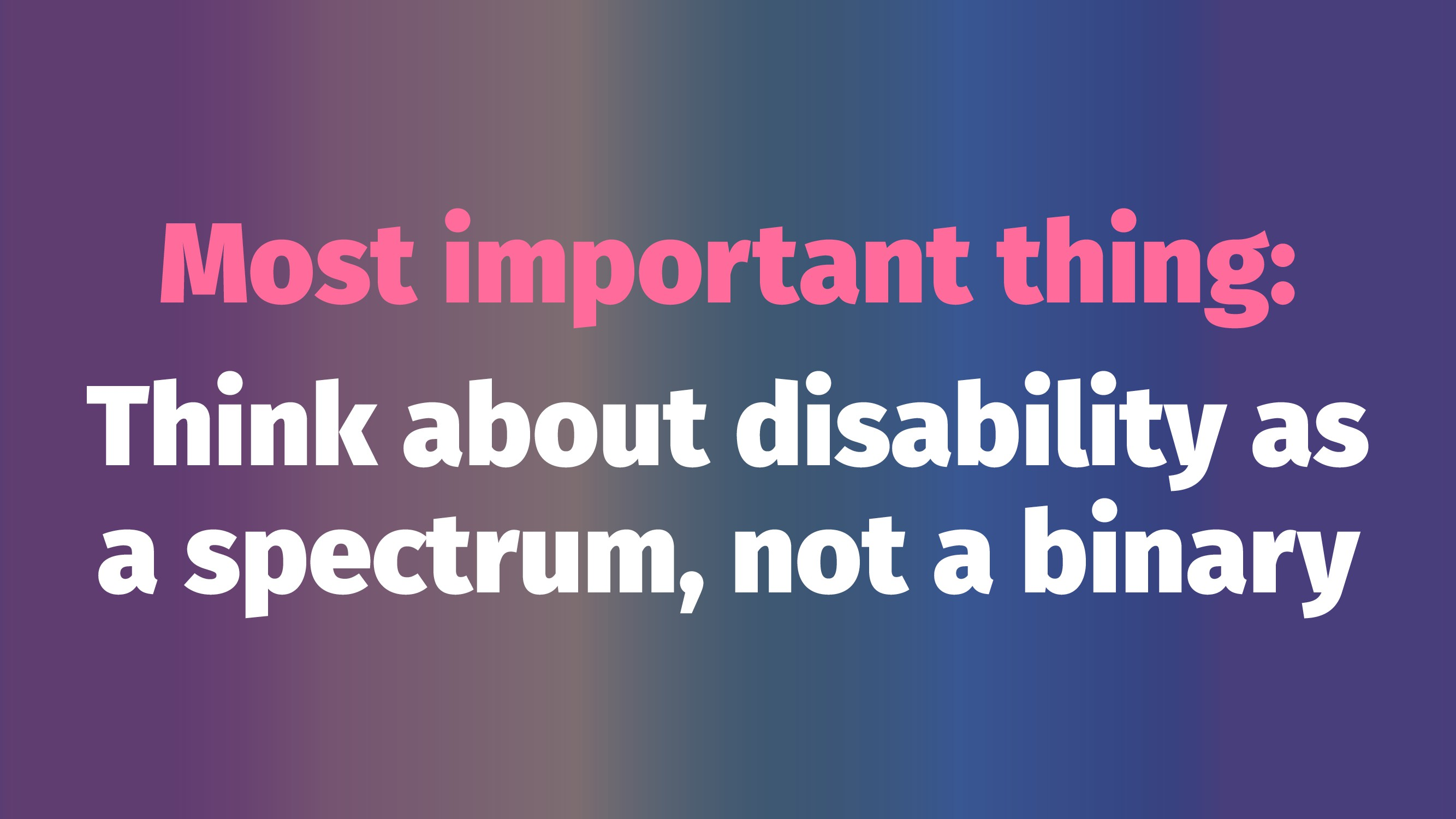 Most important thing: Think about disability as...