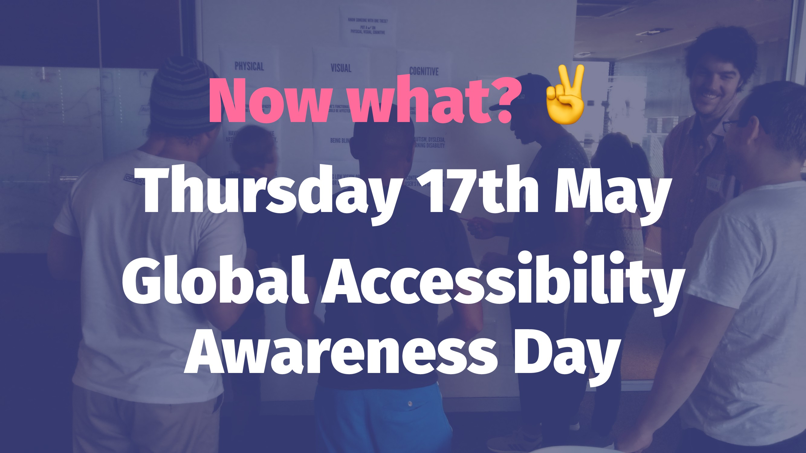 Now what? Thursday 17th May Global Accessibilit...