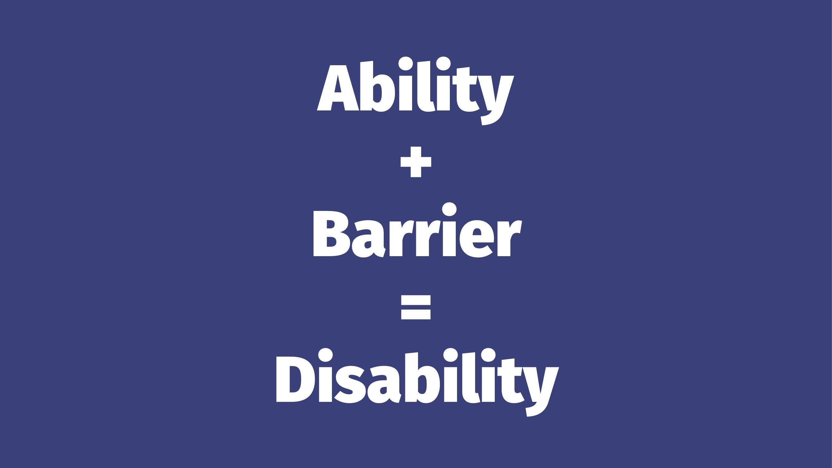 Ability + Barrier = Disability