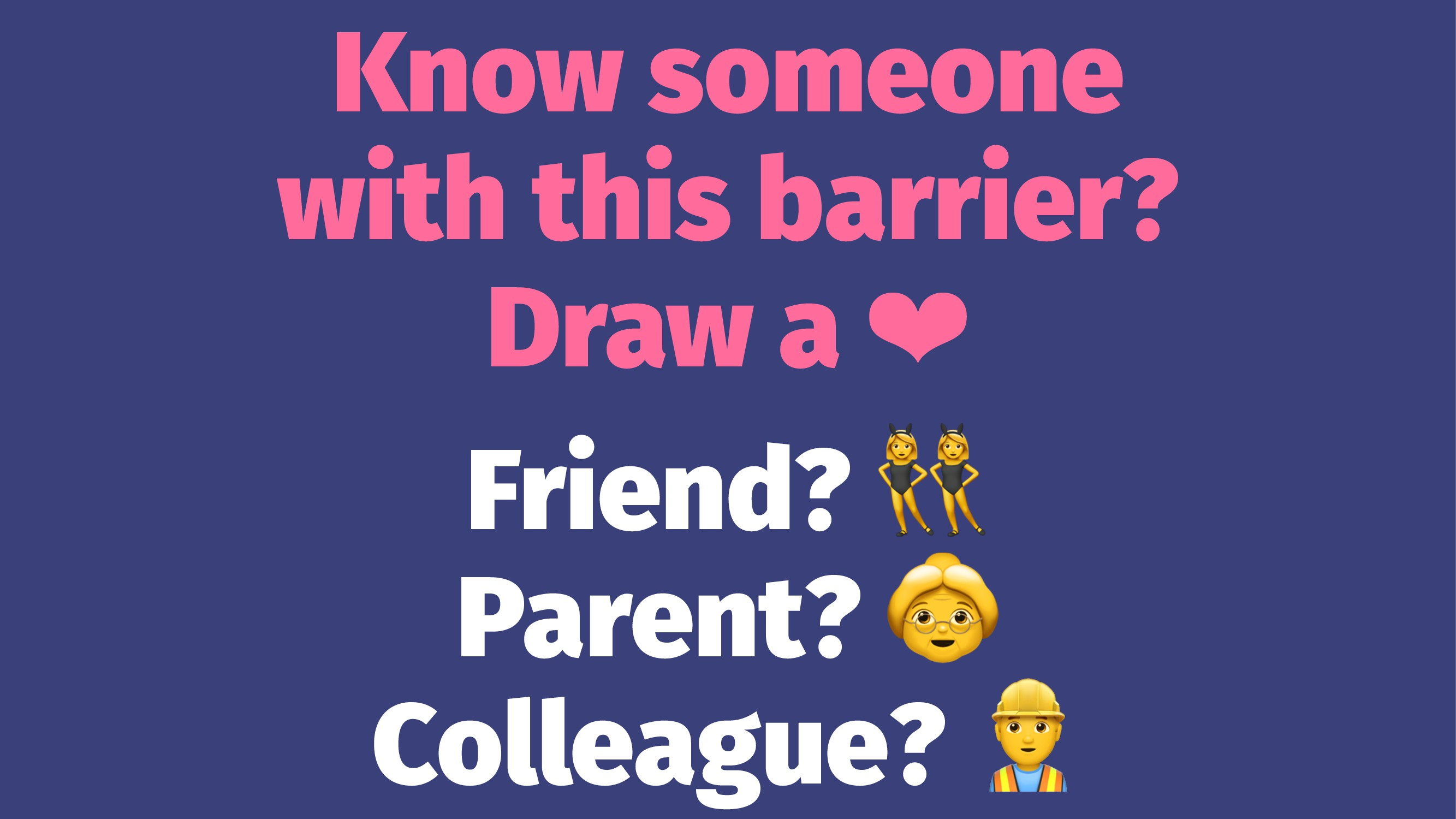 Know someone with this barrier? Draw a ❤ Friend...