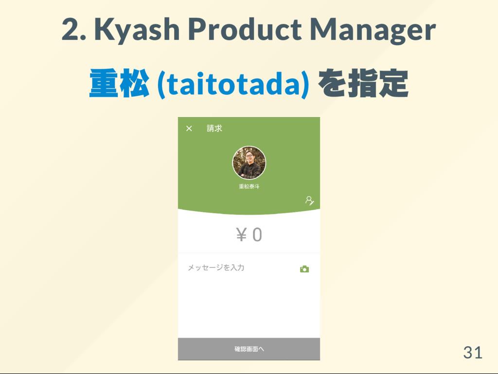2. Kyash Product Manager 重松 (taitotada) を指定 31