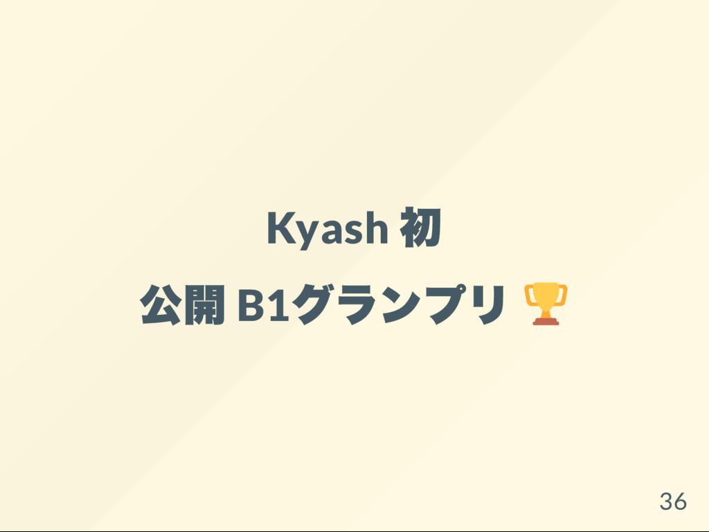 Kyash 初 公開 B1 グランプリ 36
