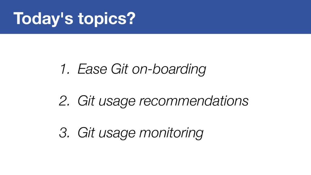 Today's topics? 1. Ease Git on-boarding 2. Git ...
