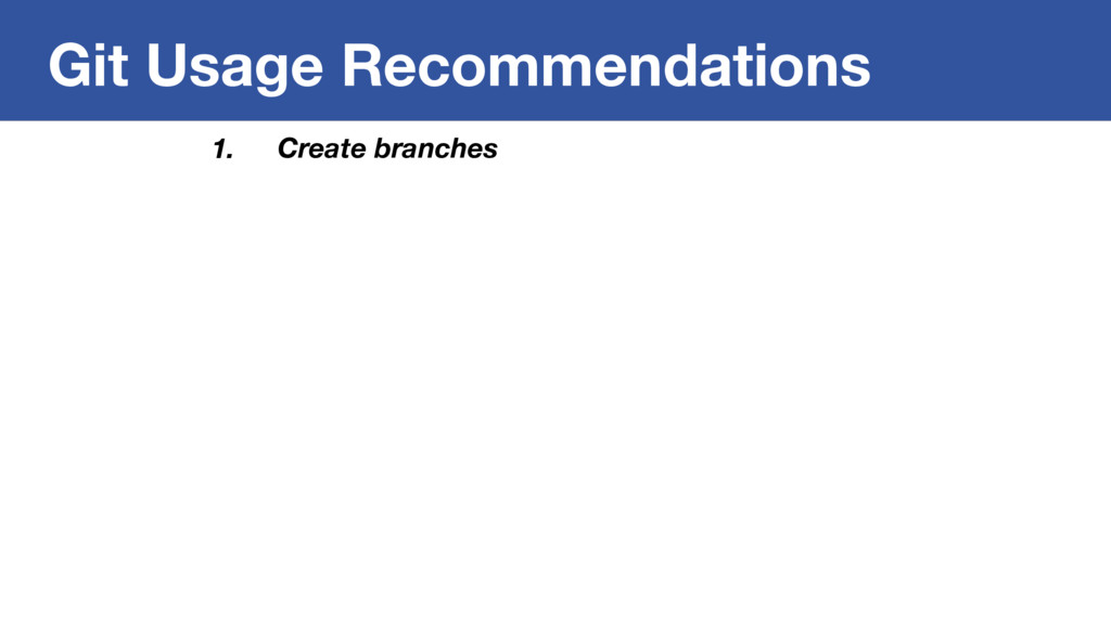 Git Usage Recommendations 1. Create branches