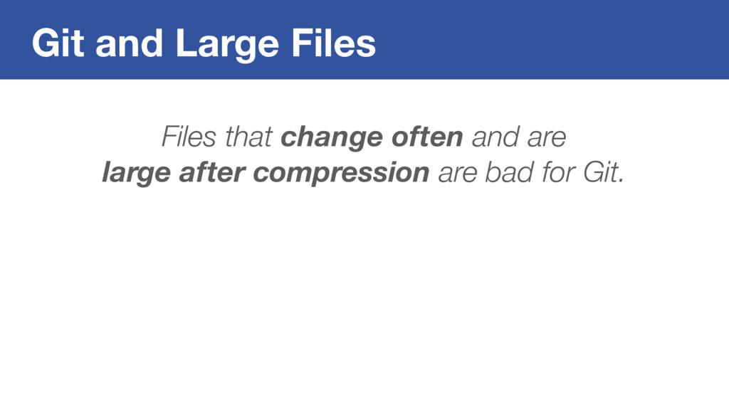 Git and Large Files Files that change often and...