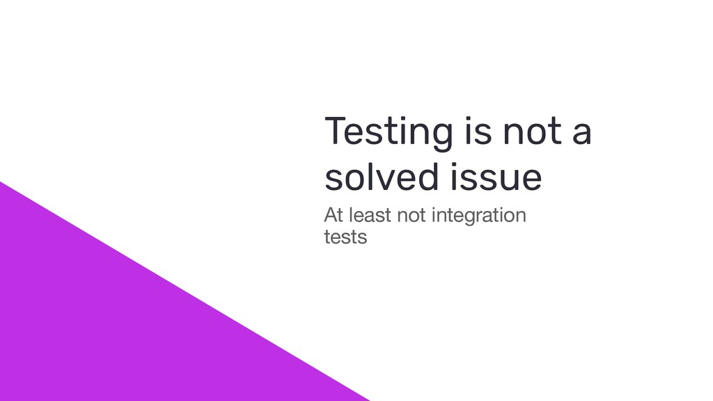 At least not integration tests Testing is not a...