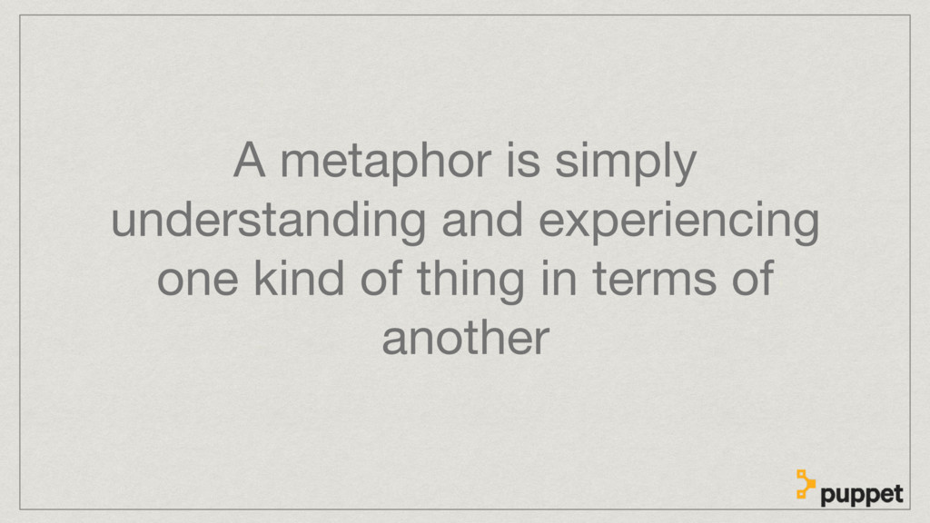 A metaphor is simply understanding and experien...