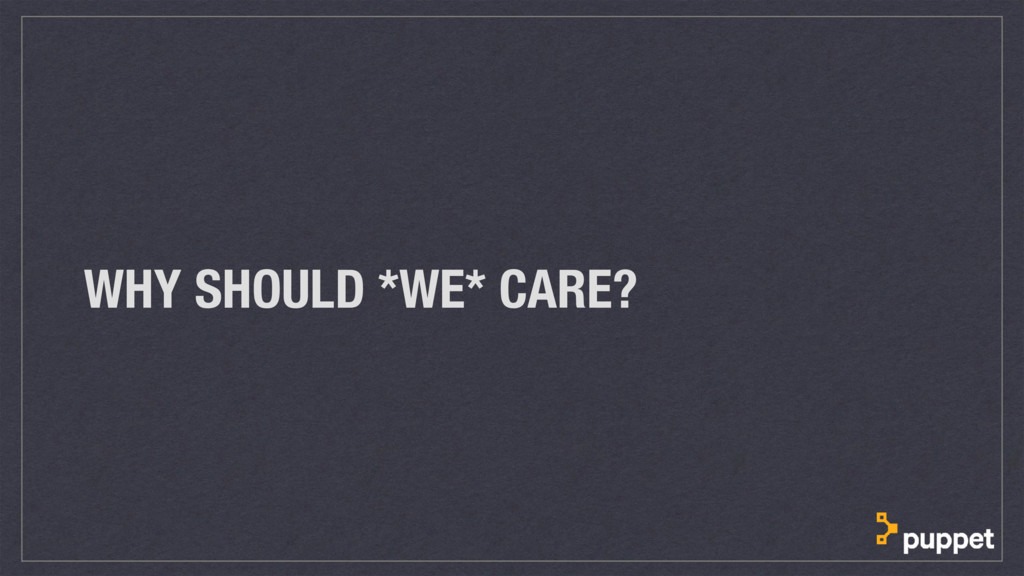 WHY SHOULD *WE* CARE?
