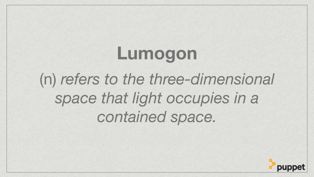 Lumogon (n) refers to the three-dimensional spa...