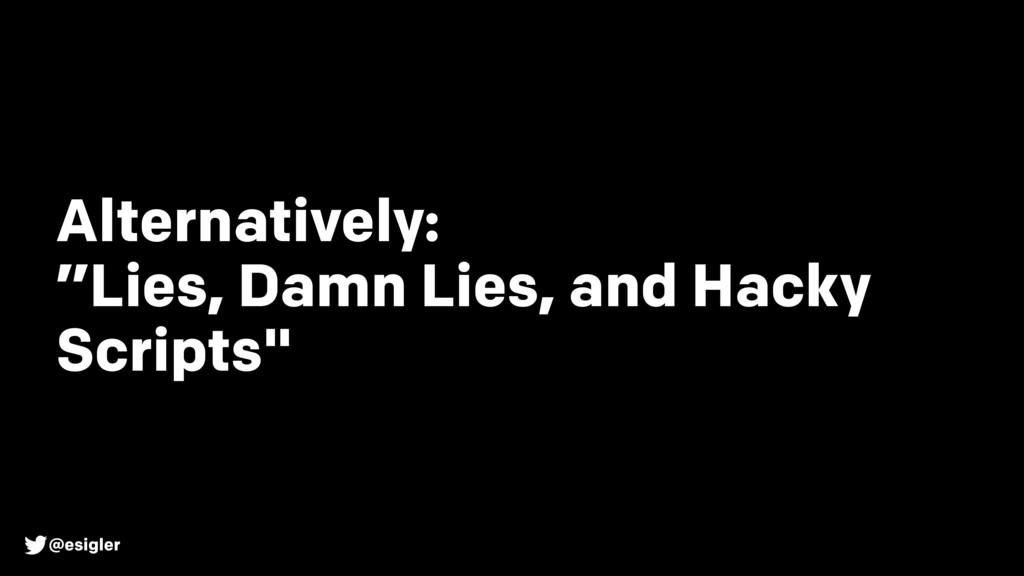 """@esigler Alternatively: """"Lies, Damn Lies, and H..."""