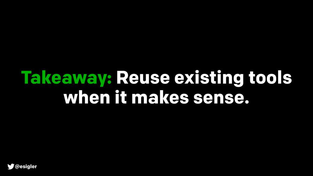 @esigler Takeaway: Reuse existing tools when it...