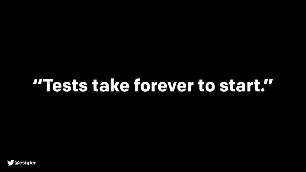 """@esigler """"Tests take forever to start."""""""