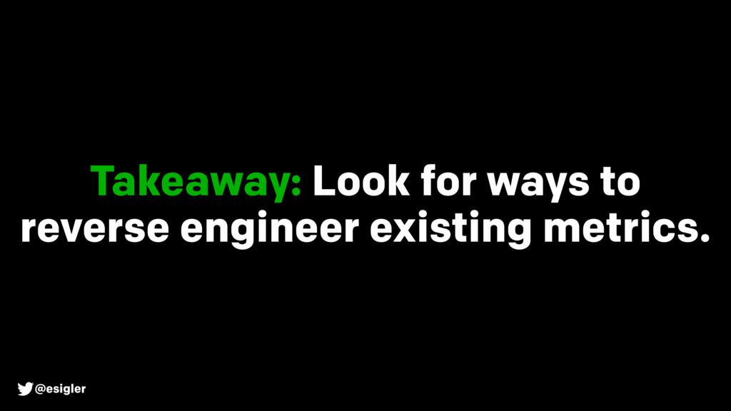 @esigler Takeaway: Look for ways to reverse eng...