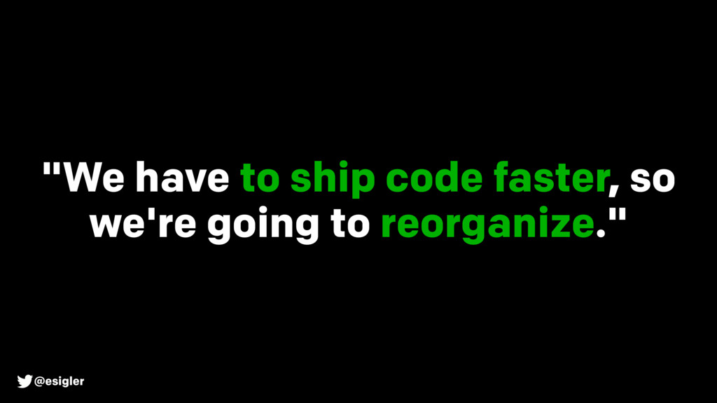 "@esigler ""We have to ship code faster, so we're..."