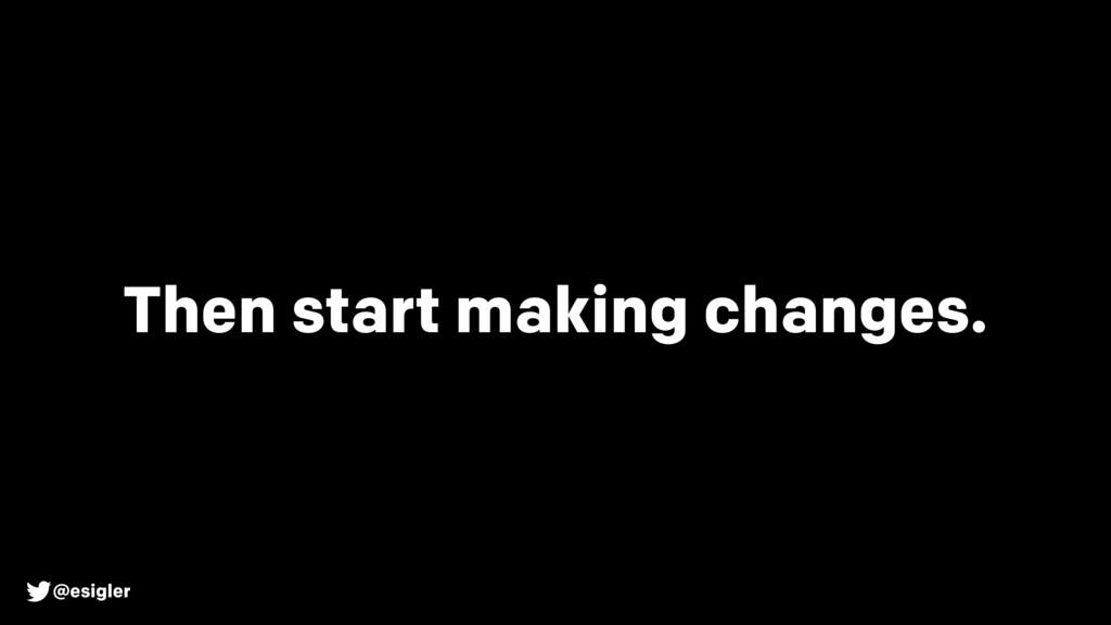 @esigler Then start making changes.