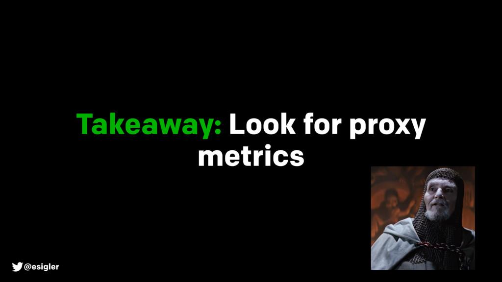 @esigler Takeaway: Look for proxy metrics