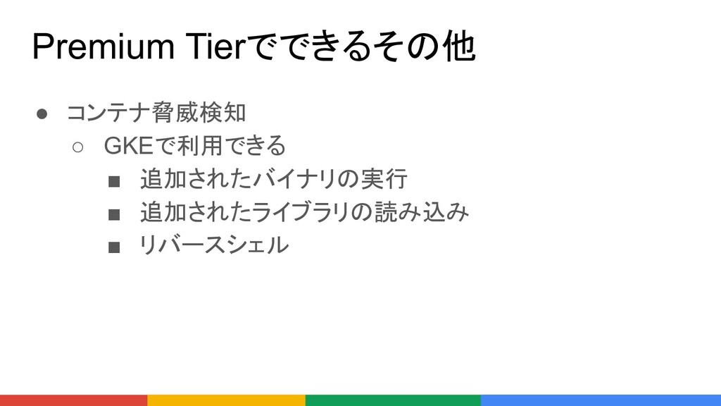 Premium Tierでできるその他 ● コンテナ脅威検知 ○ GKEで利用できる ■ 追加...