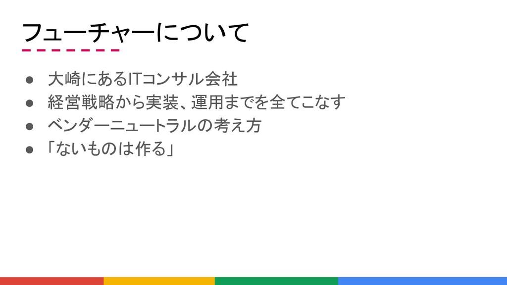 フューチャーについて ● 大崎にあるITコンサル会社 ● 経営戦略から実装、運用までを全てこな...