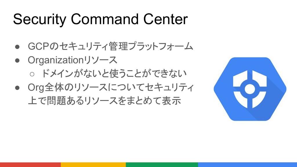 Security Command Center ● GCPのセキュリティ管理プラットフォーム ...