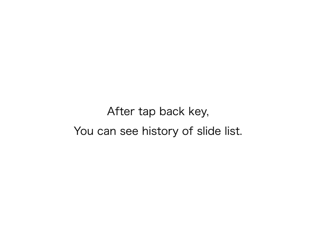 After tap back key, You can see history of slid...
