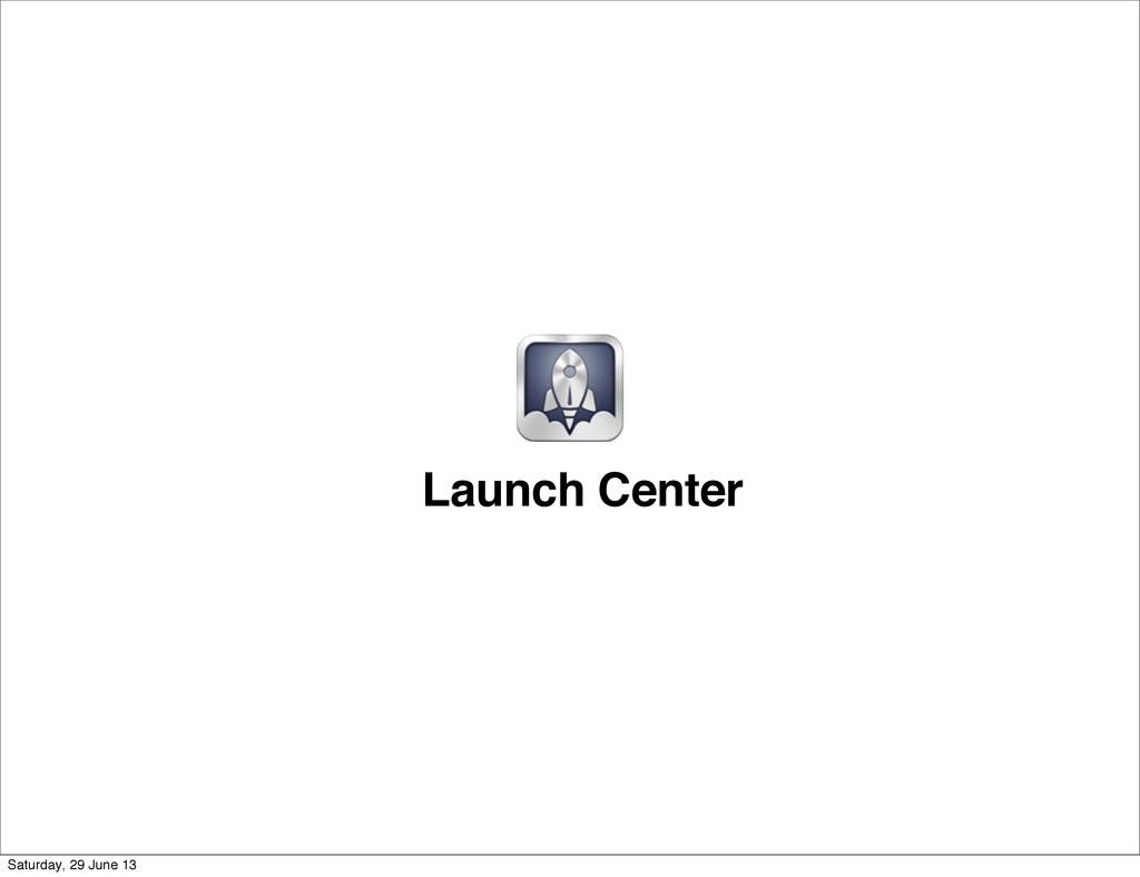 Launch Center Saturday, 29 June 13