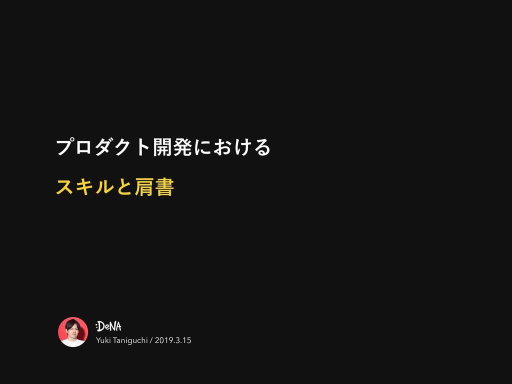 ϓϩμΫτ։ൃʹ͓͚Δ εΩϧͱݞॻ Yuki Taniguchi / 2019.3.15
