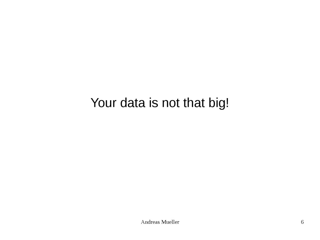 Andreas Mueller 6 Your data is not that big!