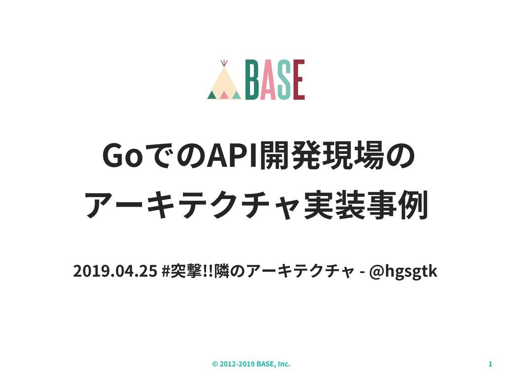 © - BASE, Inc. GoでのAPI開発現場の アーキテクチャ実装事例 2019.04...