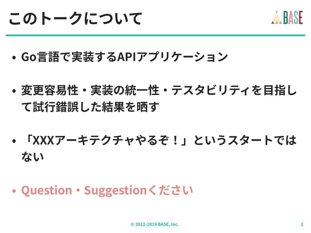 © - BASE, Inc. このトークについて • Go⾔語で実装するAPIアプリケーション...