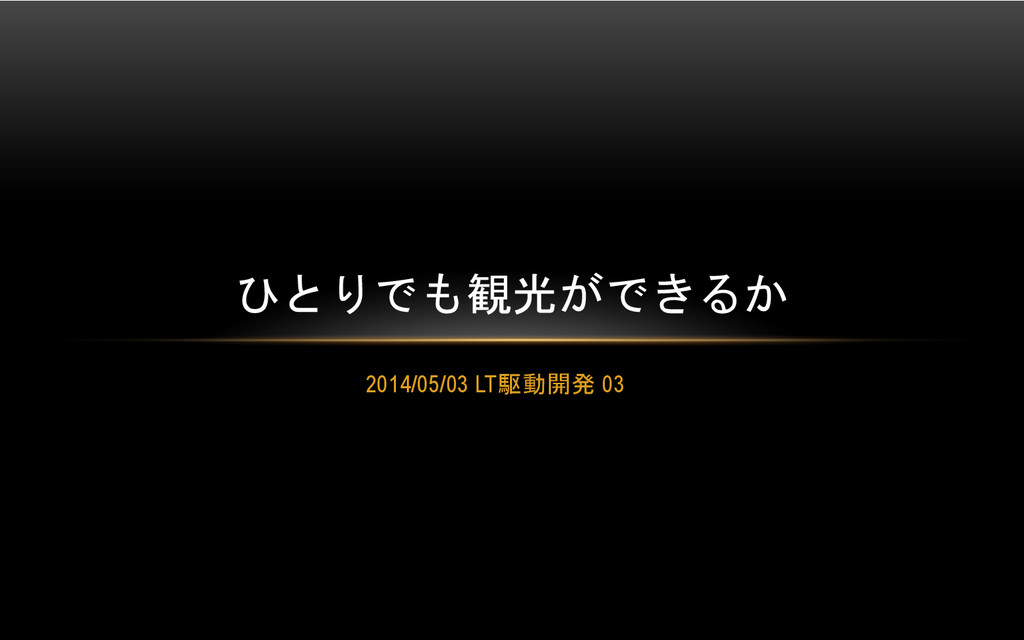 2014/05/03 LT駆動開発 03  ひとりでも観光ができるか