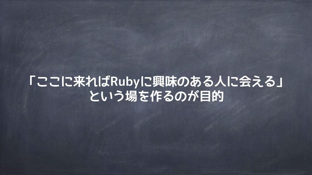 「ここに来ればRubyに興味のある人に会える」 という場を作るのが目的