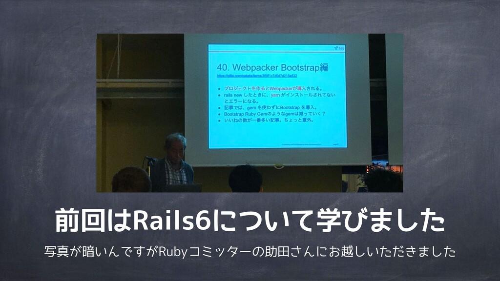 前回はRails6について学びました 写真が暗いんですがRubyコミッターの助田さんにお越しい...