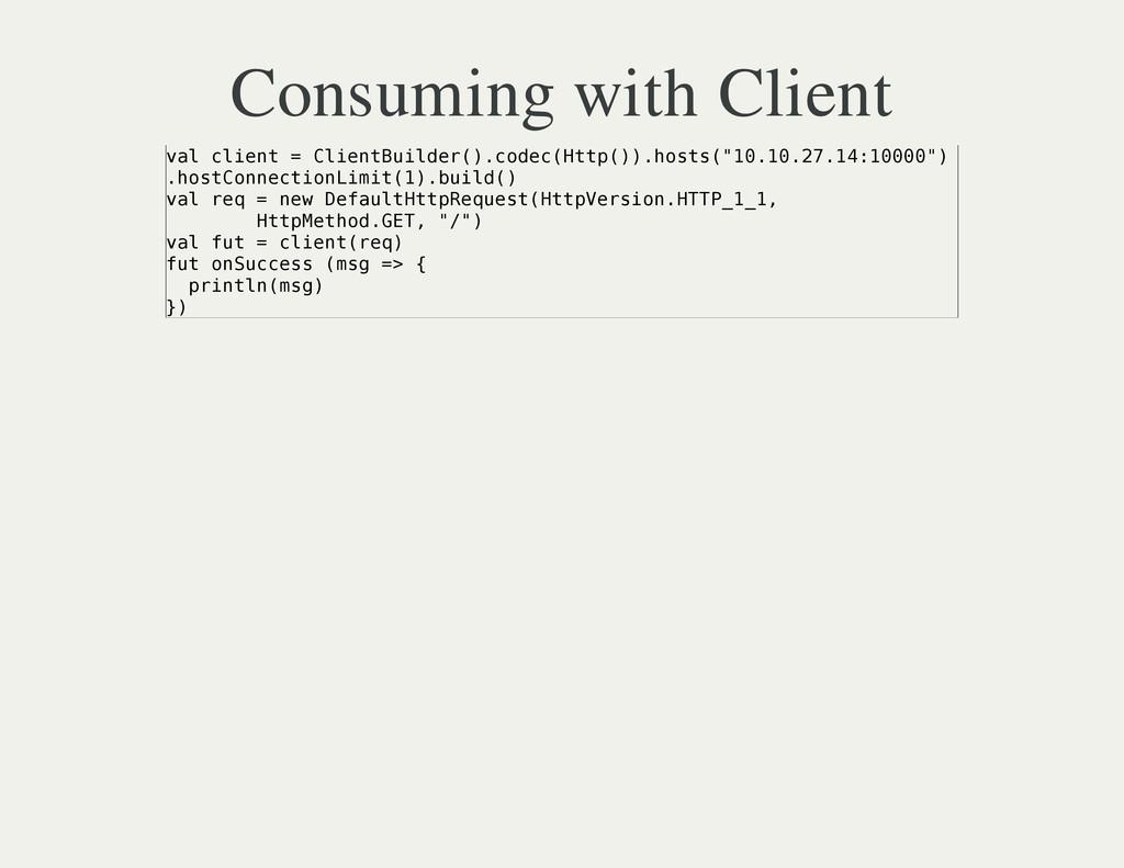 Consuming with Client v a l c l i e n t = C l i...