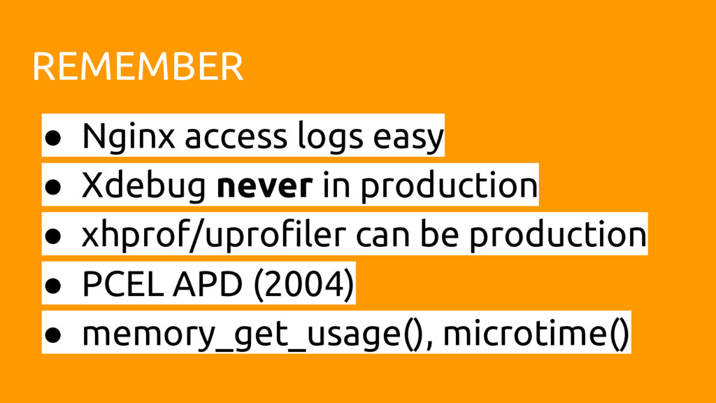 REMEMBER ● Nginx access logs easy ● Xdebug neve...