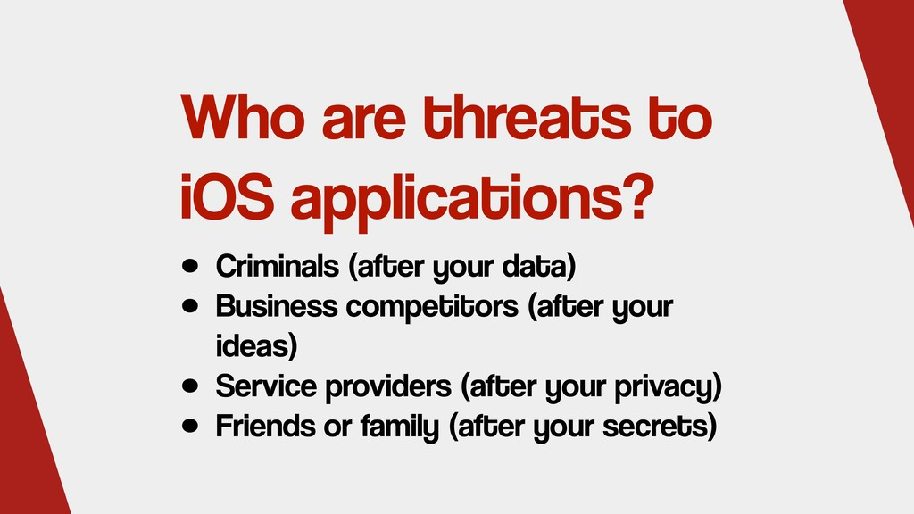 Who are threats to iOS applications? • Criminal...
