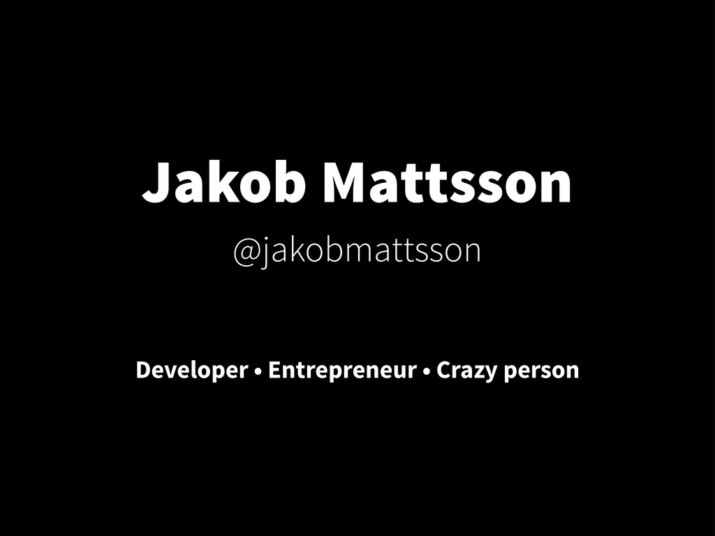 Jakob Mattsson @jakobmattsson Developer • Entre...