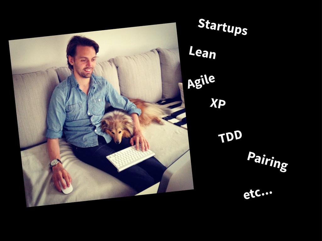 Lean Startups Agile XP Pairing TDD etc...