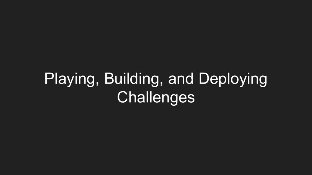Playing, Building, and Deploying Challenges