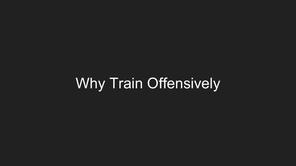 Why Train Offensively