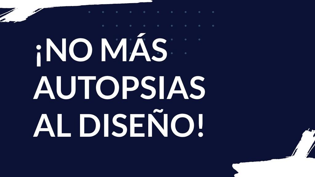 ¡NO MÁS AUTOPSIAS AL DISEÑO!