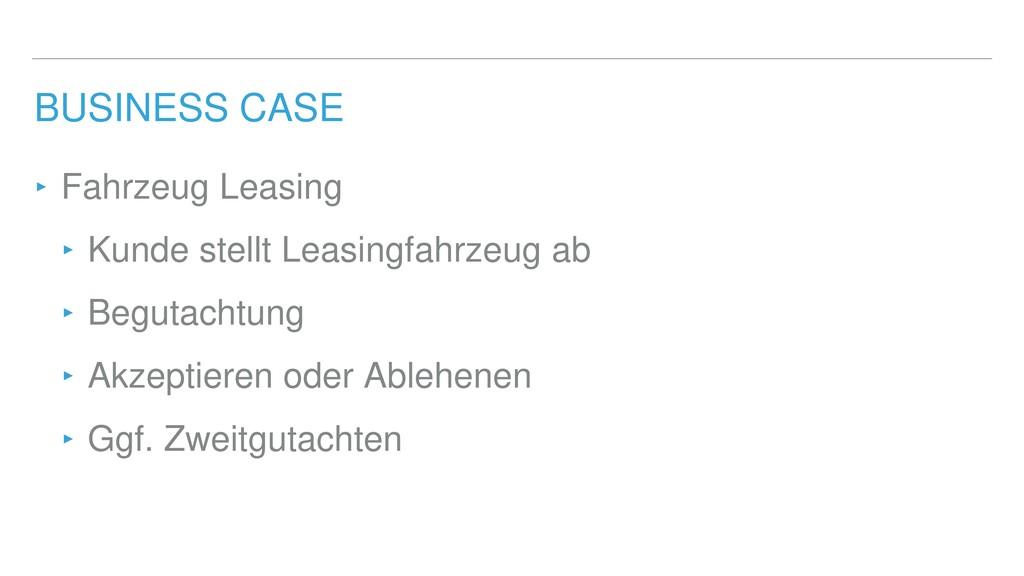 BUSINESS CASE ‣ Fahrzeug Leasing ‣ Kunde stellt...