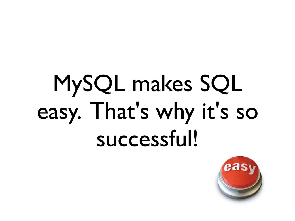 MySQL makes SQL easy. That's why it's so succes...