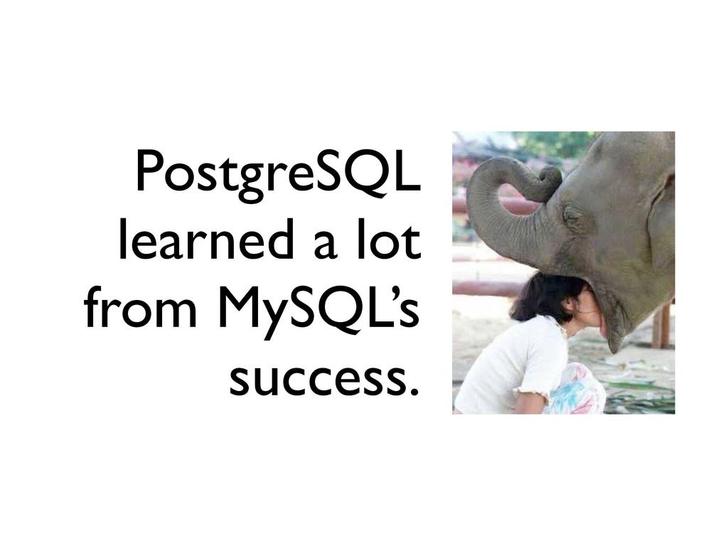 PostgreSQL learned a lot from MySQL's success.