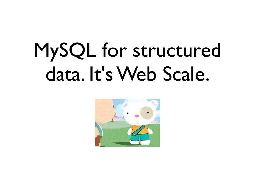 MySQL for structured data. It's Web Scale.