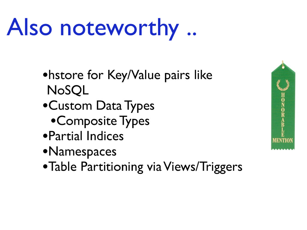 Also noteworthy .. •hstore for Key/Value pairs ...