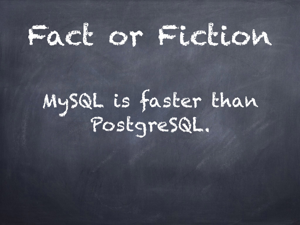 Fact or Fiction MySQL is faster than PostgreSQL.