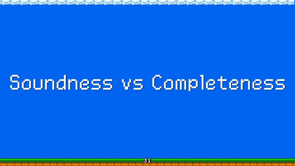 Soundness vs Completeness 31